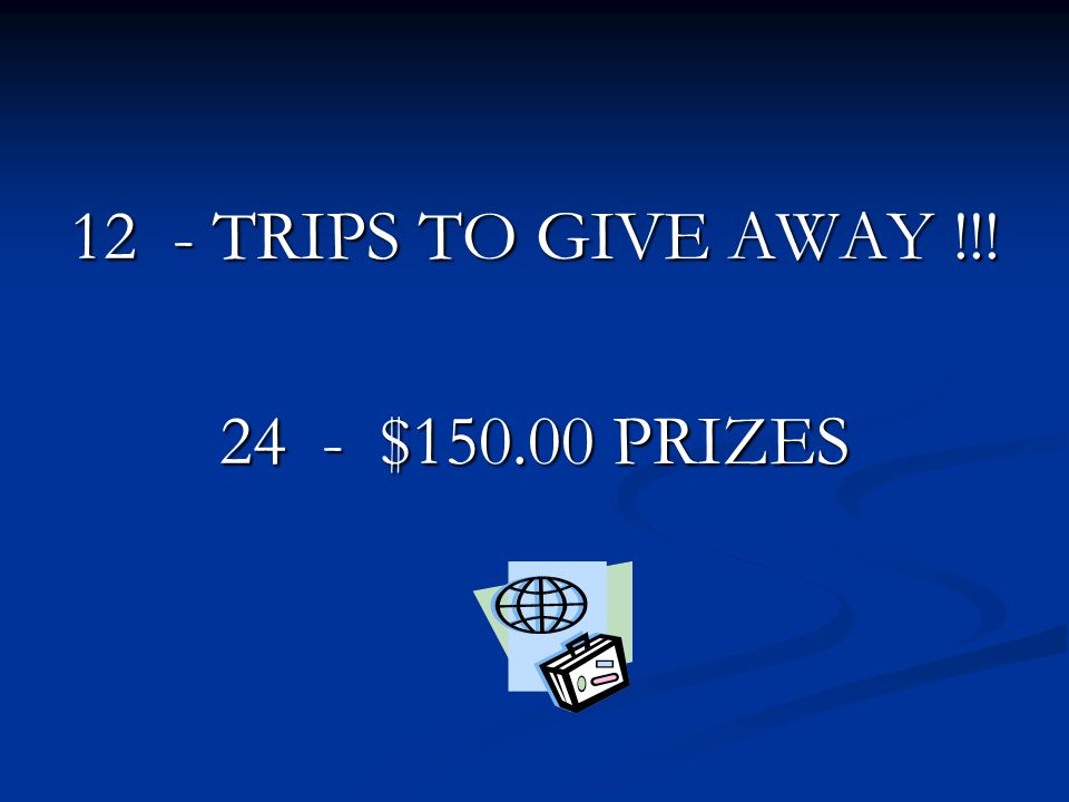12 - TRIPS TO GIVE AWAY !!! 24 - $150.00 PRIZES