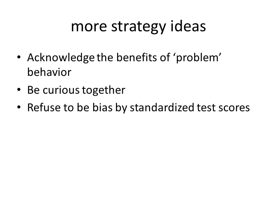 more strategy ideas Acknowledge the benefits of 'problem' behavior