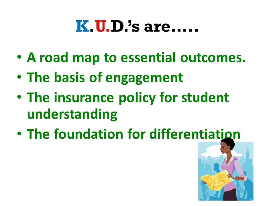 K.U.D.'s are….. A road map to essential outcomes.
