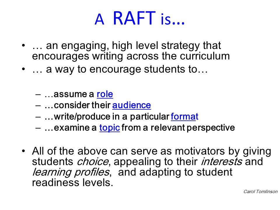 A RAFT is… … an engaging, high level strategy that encourages writing across the curriculum. … a way to encourage students to…