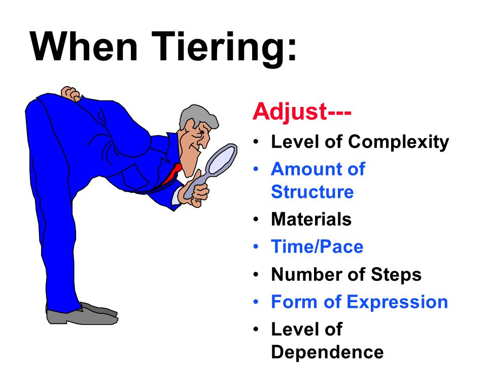 When Tiering: Adjust--- Level of Complexity Amount of Structure