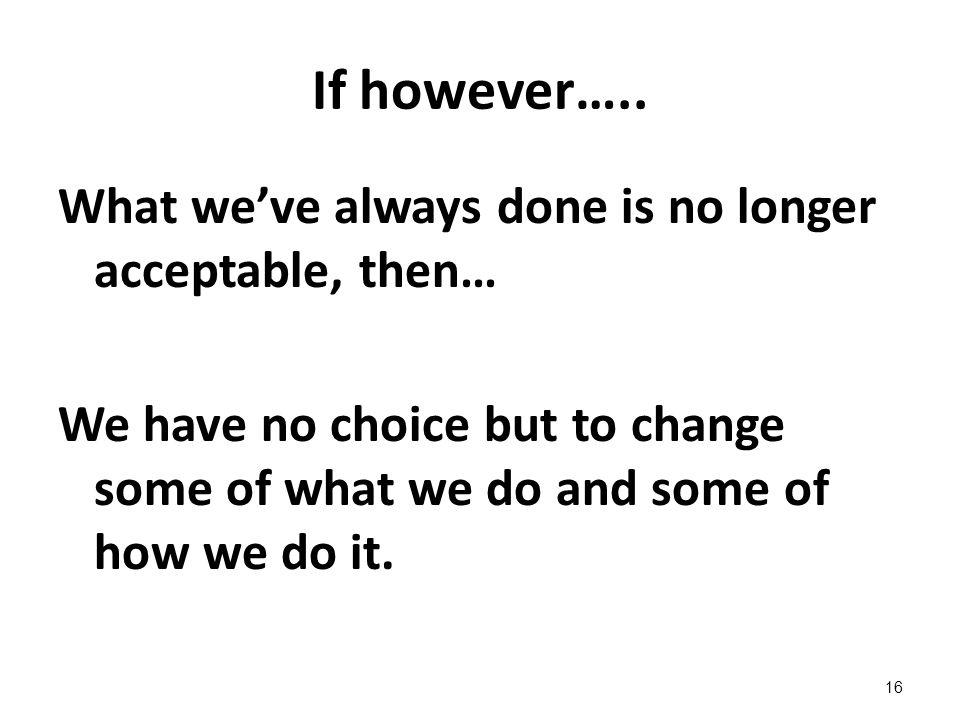 If however….. What we've always done is no longer acceptable, then…