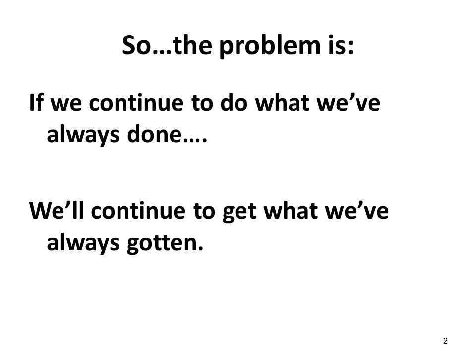 So…the problem is: If we continue to do what we've always done….