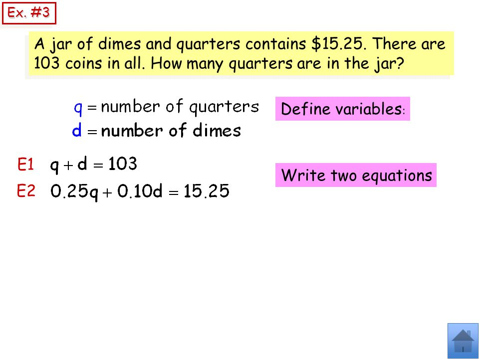 Ex. #3 A jar of dimes and quarters contains $15.25. There are 103 coins in all. How many quarters are in the jar