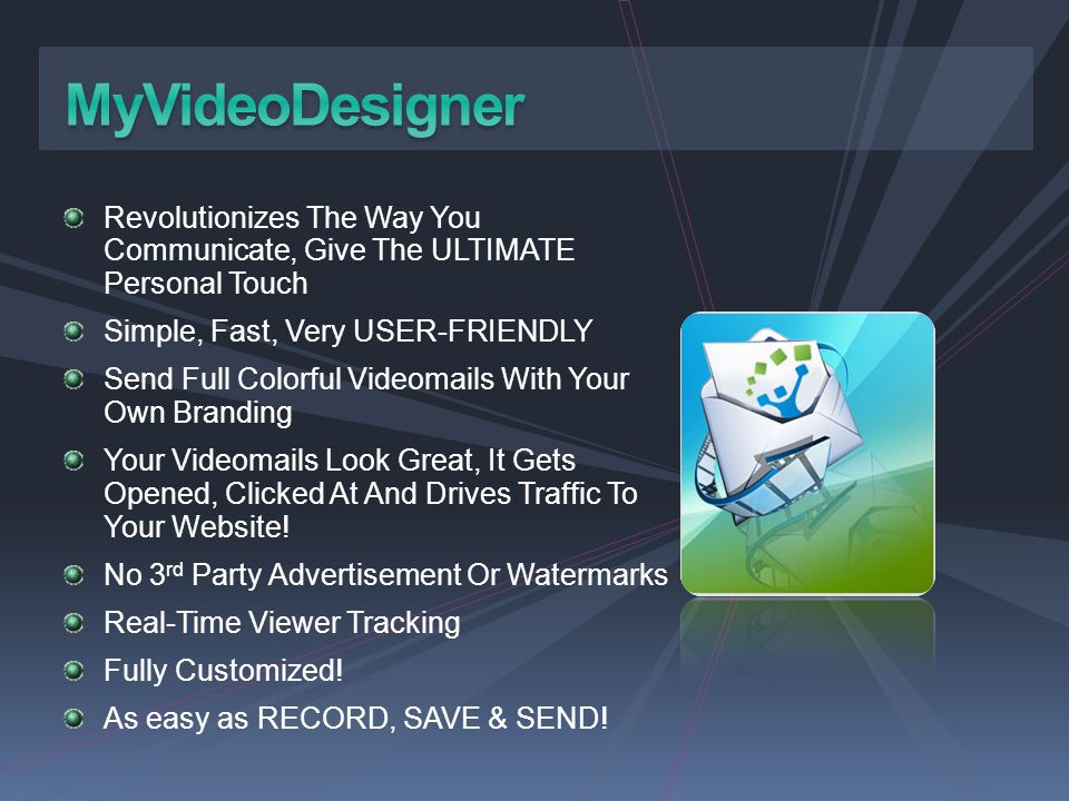 MyVideoDesigner Revolutionizes The Way You Communicate, Give The ULTIMATE Personal Touch. Simple, Fast, Very USER-FRIENDLY.