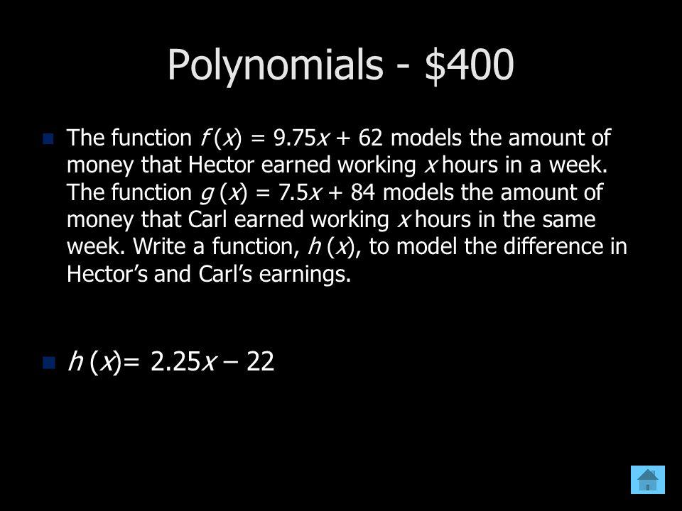 Polynomials - $400 h (x)= 2.25x – 22