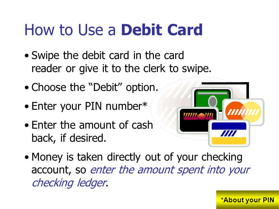 How to Use a Debit Card Swipe the debit card in the card reader or give it to the clerk to swipe. Choose the Debit option.