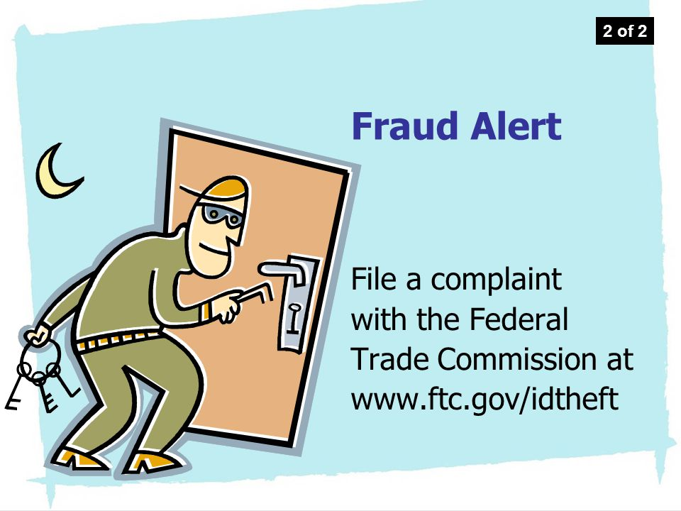2 of 2 Fraud Alert. File a complaint with the Federal Trade Commission at www.ftc.gov/idtheft.