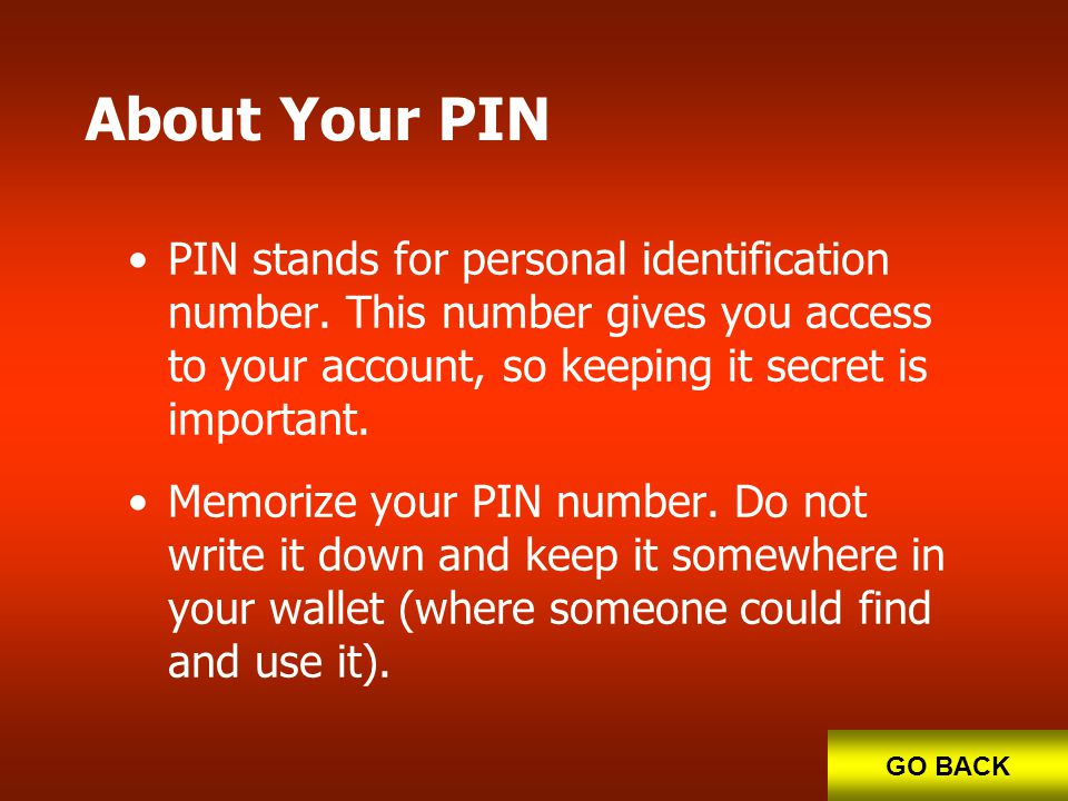 About Your PIN PIN stands for personal identification number. This number gives you access to your account, so keeping it secret is important.