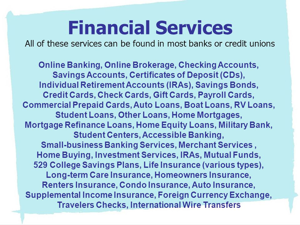 Financial Services All of these services can be found in most banks or credit unions