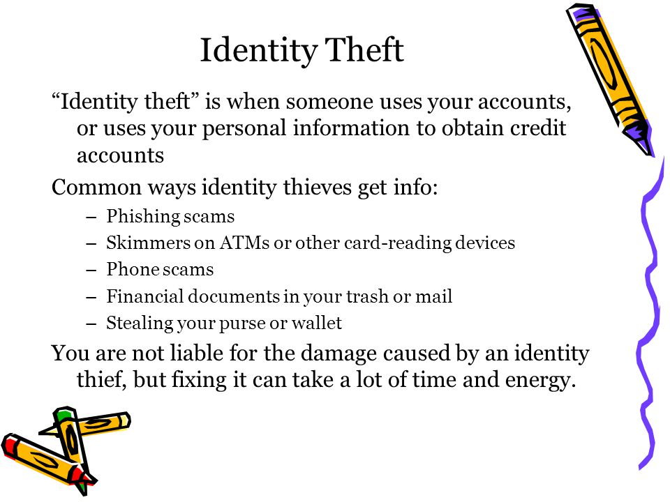 Identity Theft Identity theft is when someone uses your accounts, or uses your personal information to obtain credit accounts.