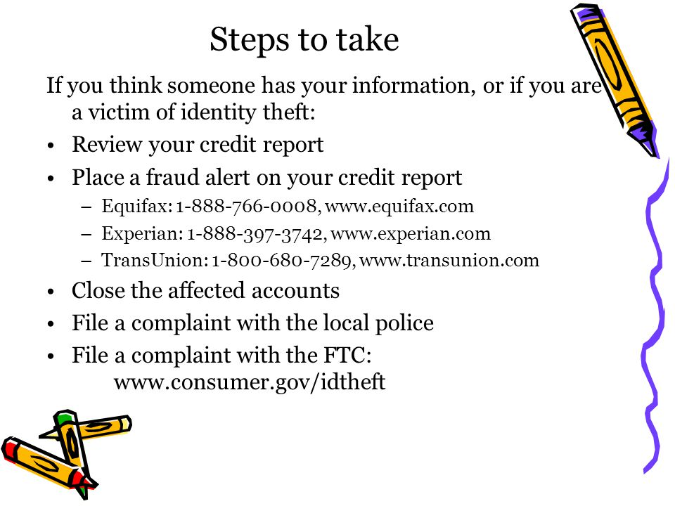 Steps to take If you think someone has your information, or if you are a victim of identity theft: Review your credit report.