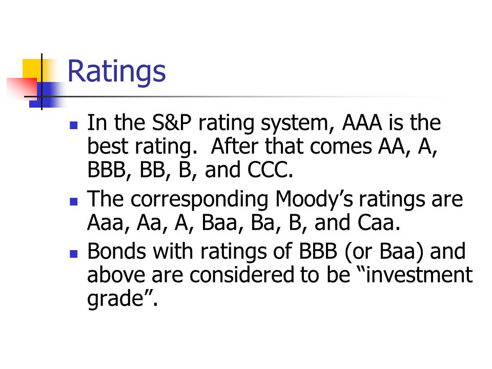 Ratings In the S&P rating system, AAA is the best rating. After that comes AA, A, BBB, BB, B, and CCC.