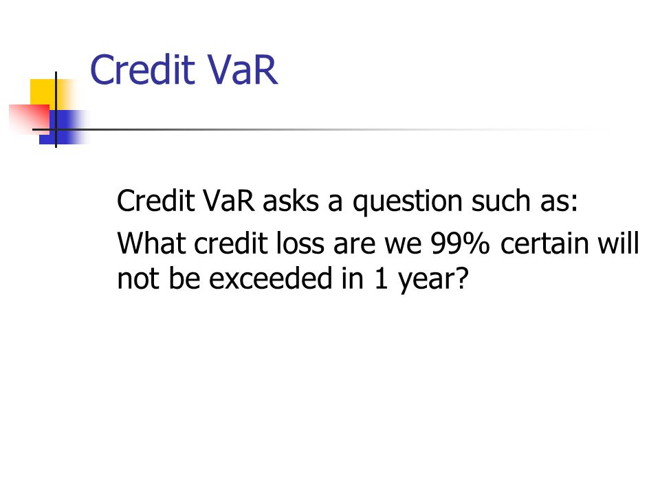 Credit VaR Credit VaR asks a question such as: