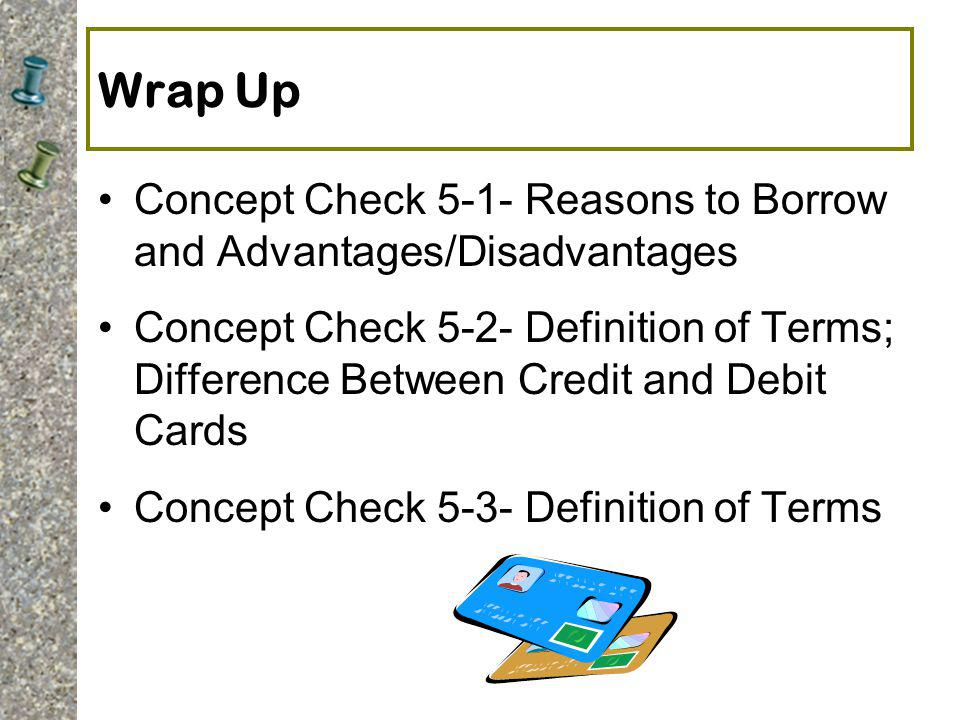 Wrap Up Concept Check 5-1- Reasons to Borrow and Advantages/Disadvantages.