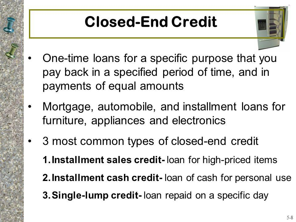 Closed-End Credit One-time loans for a specific purpose that you pay back in a specified period of time, and in payments of equal amounts.