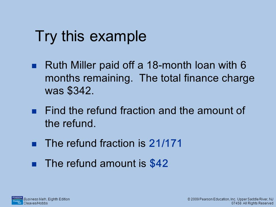 Try this example Ruth Miller paid off a 18-month loan with 6 months remaining. The total finance charge was $342.