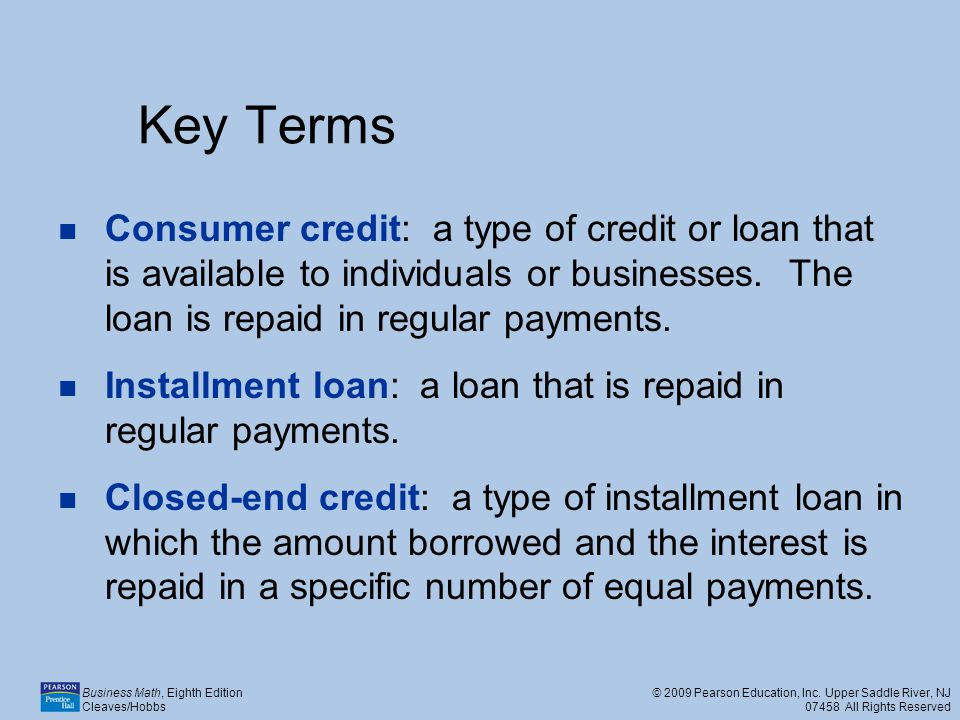 Key Terms Consumer credit: a type of credit or loan that is available to individuals or businesses. The loan is repaid in regular payments.