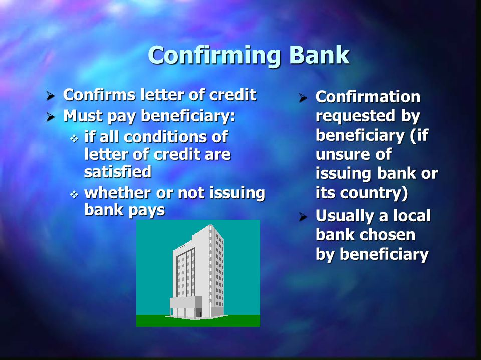 Confirming Bank Confirms letter of credit Must pay beneficiary: