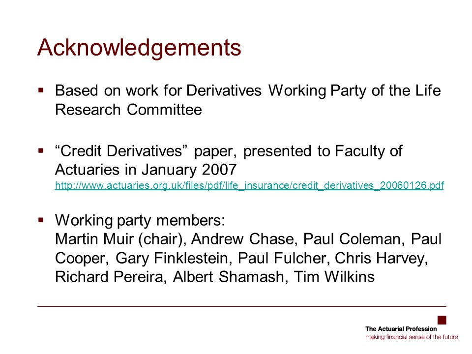 Acknowledgements Based on work for Derivatives Working Party of the Life Research Committee.
