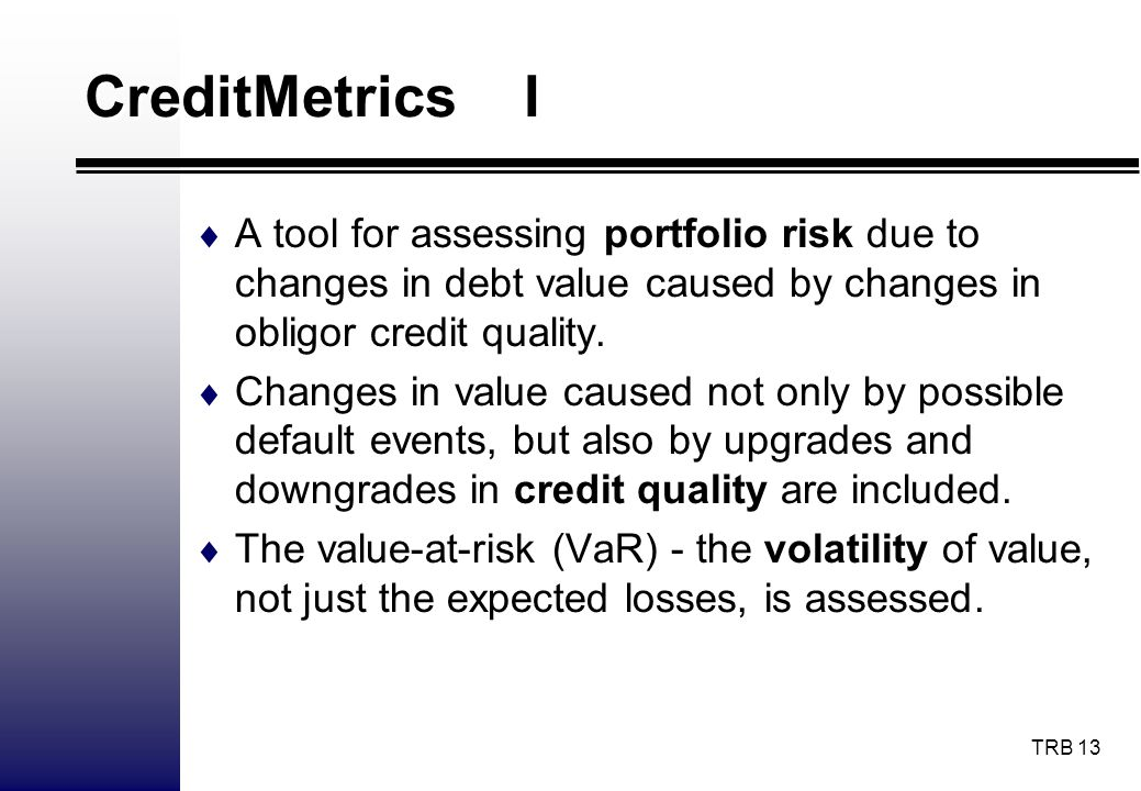 CreditMetrics I A tool for assessing portfolio risk due to changes in debt value caused by changes in obligor credit quality.