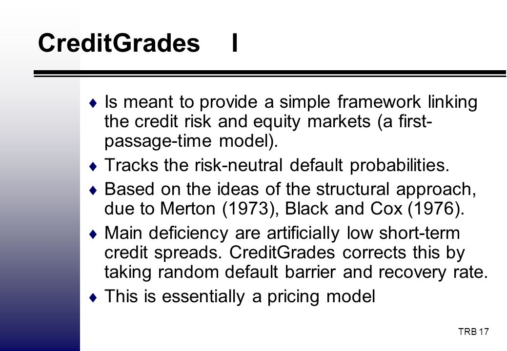 CreditGrades I Is meant to provide a simple framework linking the credit risk and equity markets (a first-passage-time model).
