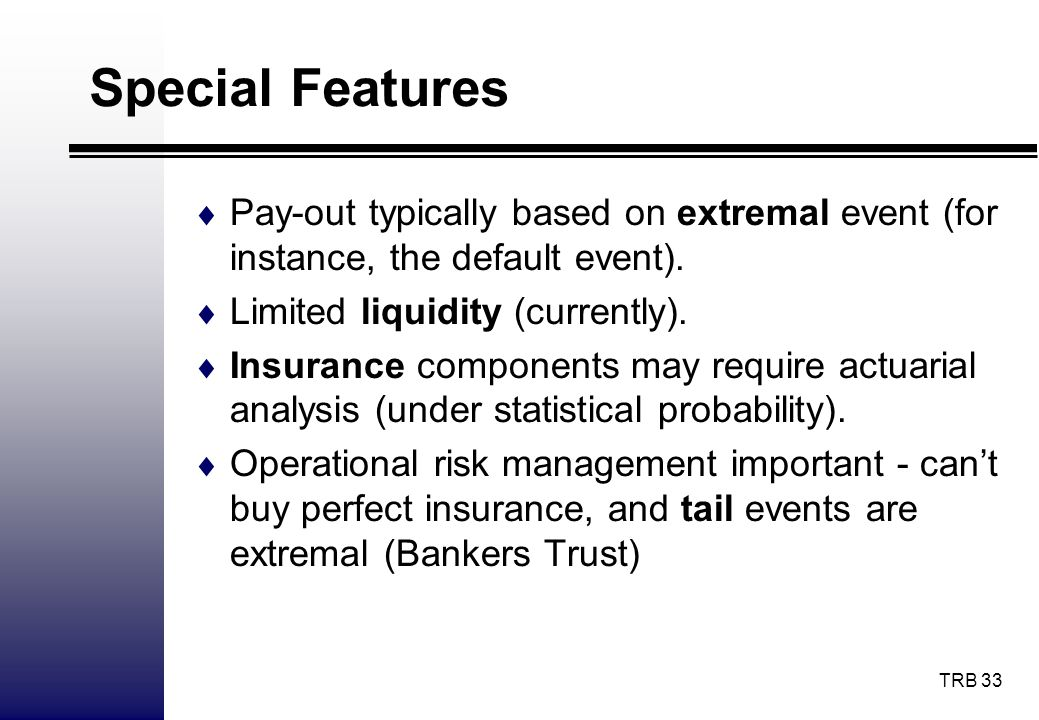 Special Features Pay-out typically based on extremal event (for instance, the default event). Limited liquidity (currently).
