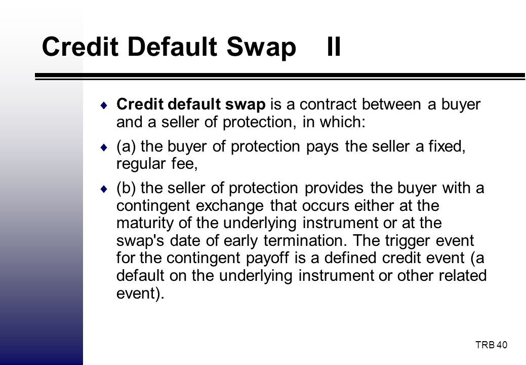 Credit Default Swap II Credit default swap is a contract between a buyer and a seller of protection, in which: