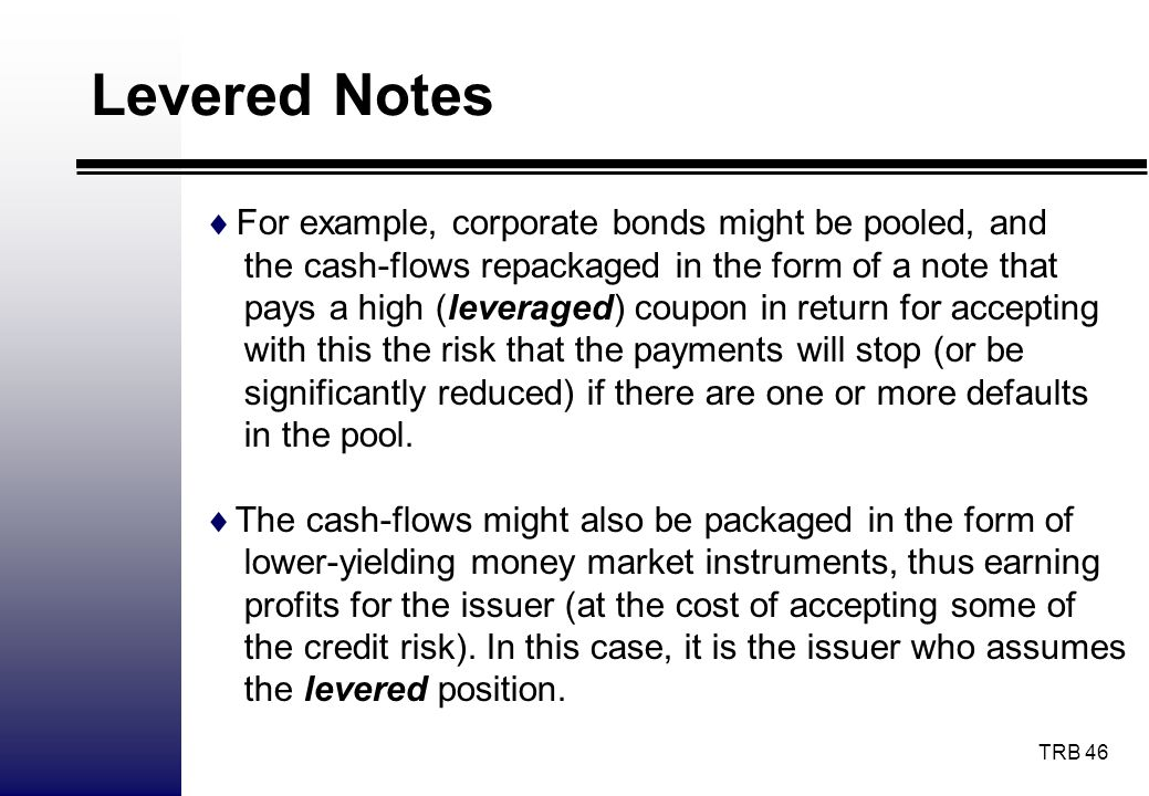 Levered Notes For example, corporate bonds might be pooled, and