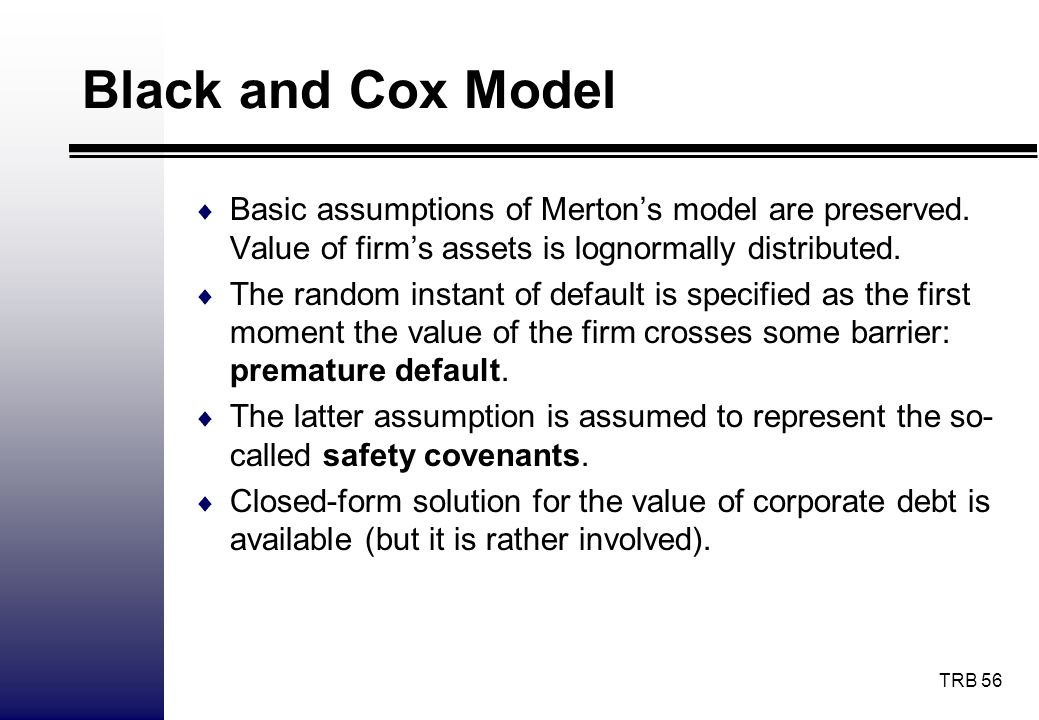 Black and Cox Model Basic assumptions of Merton's model are preserved. Value of firm's assets is lognormally distributed.