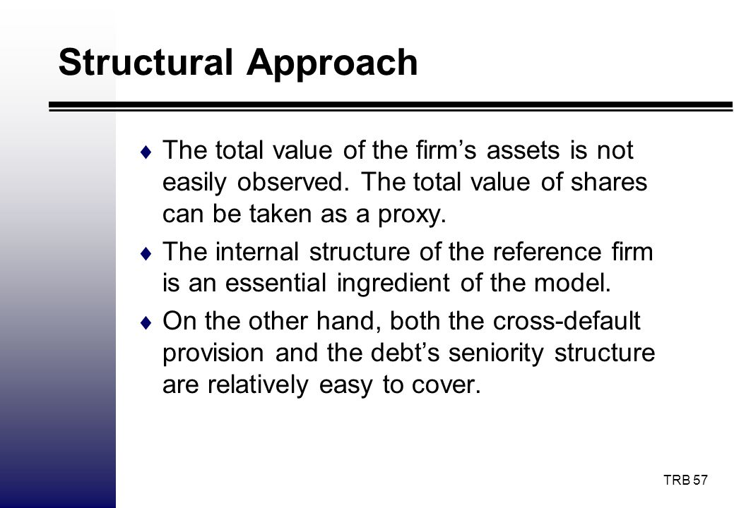Structural Approach The total value of the firm's assets is not easily observed. The total value of shares can be taken as a proxy.