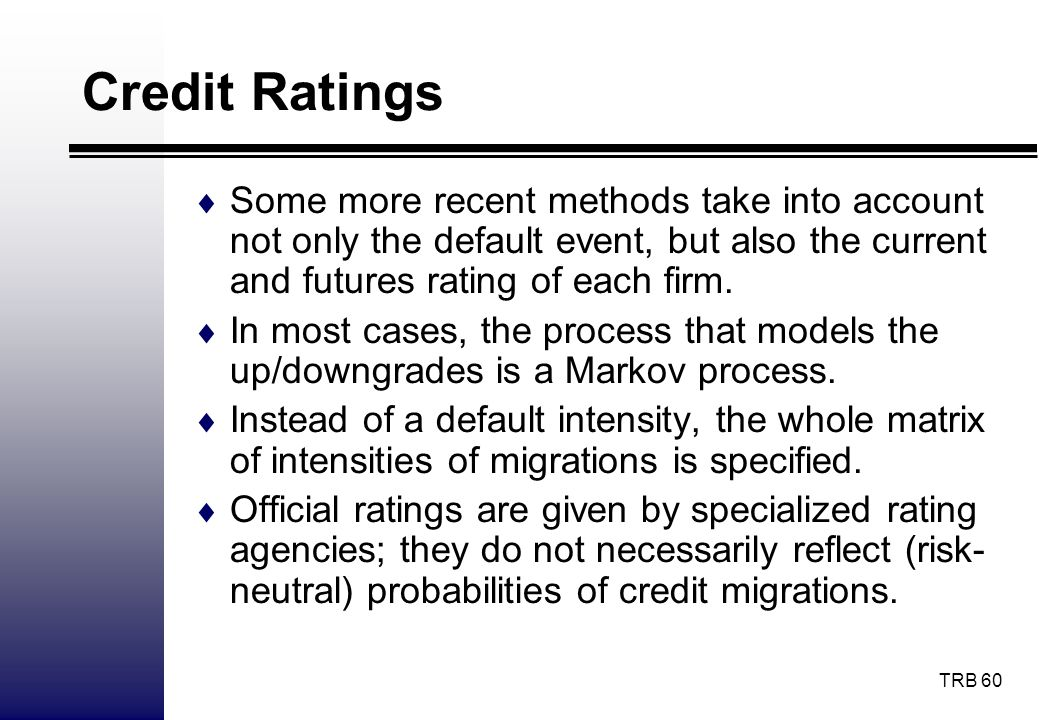 Credit Ratings Some more recent methods take into account not only the default event, but also the current and futures rating of each firm.