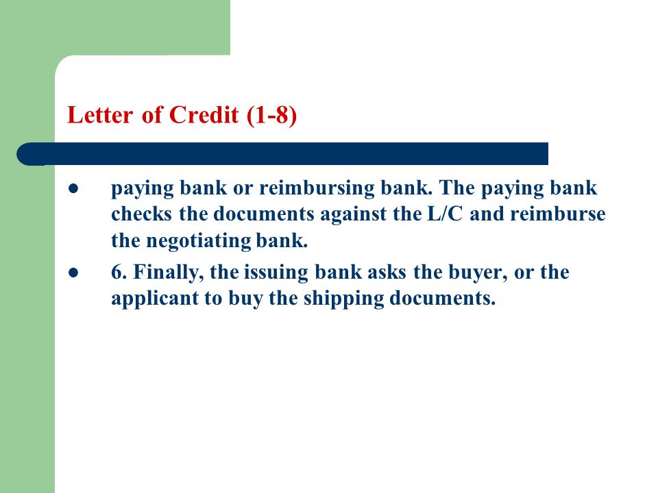 Letter of Credit (1-8) paying bank or reimbursing bank. The paying bank checks the documents against the L/C and reimburse the negotiating bank.