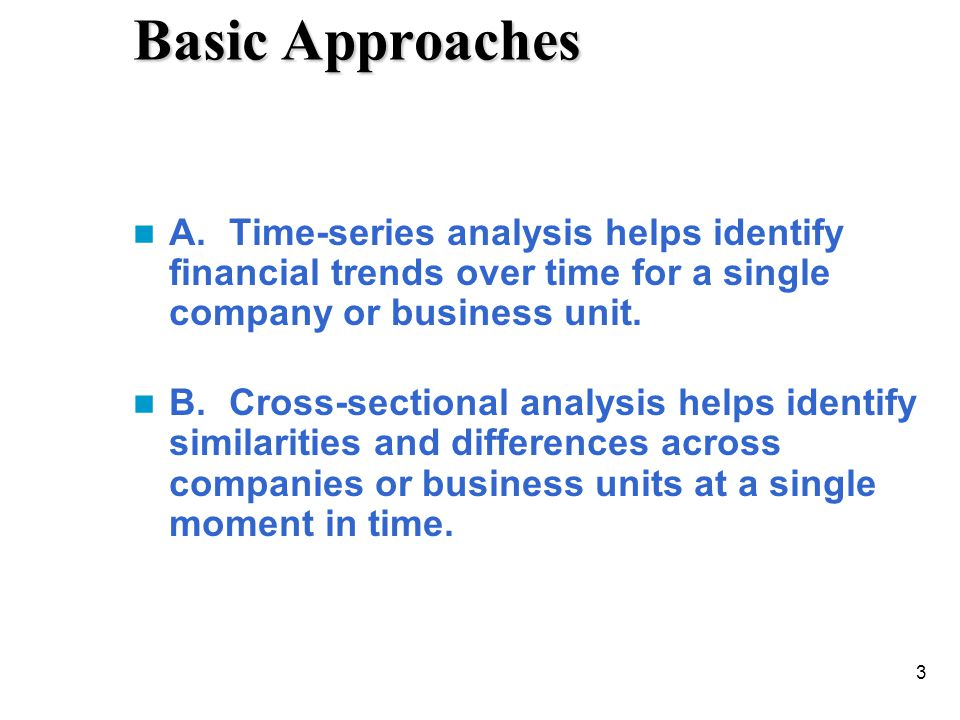 Basic Approaches A. Time-series analysis helps identify financial trends over time for a single company or business unit.
