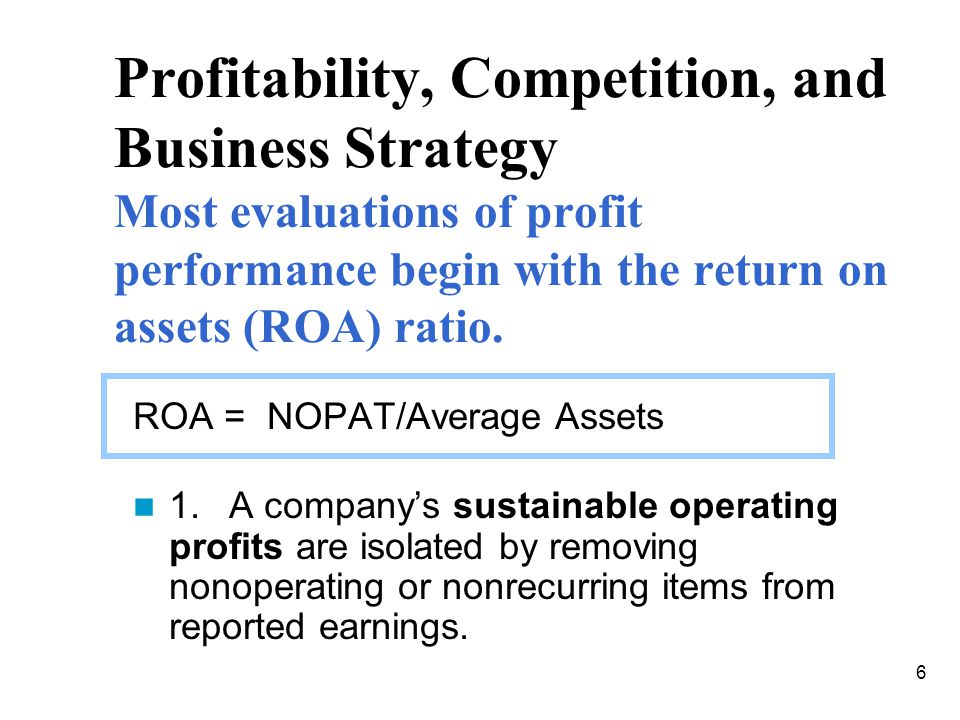 Profitability, Competition, and Business Strategy Most evaluations of profit performance begin with the return on assets (ROA) ratio.