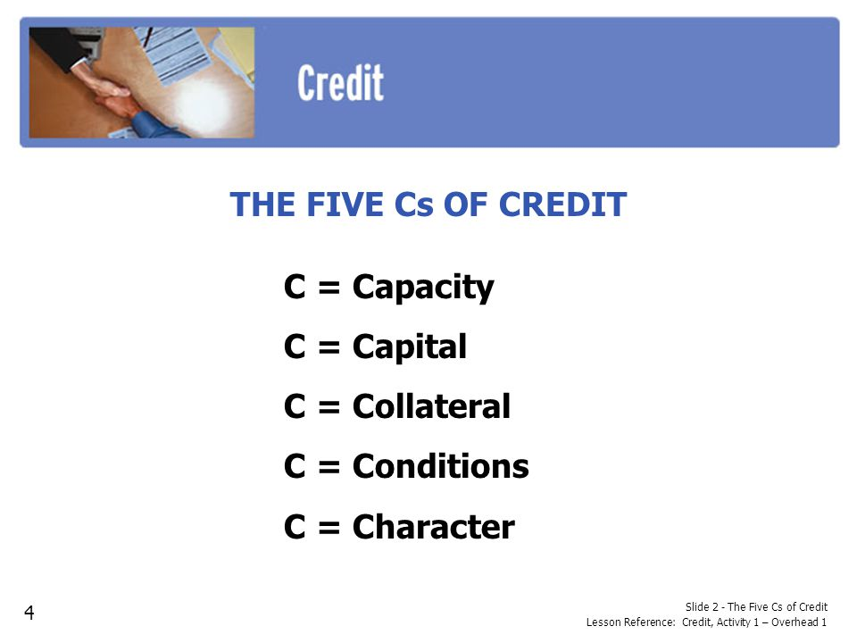 THE FIVE Cs OF CREDIT C = Capacity C = Capital C = Collateral