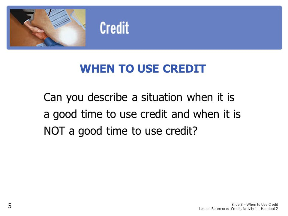 WHEN TO USE CREDIT Can you describe a situation when it is a good time to use credit and when it is NOT a good time to use credit