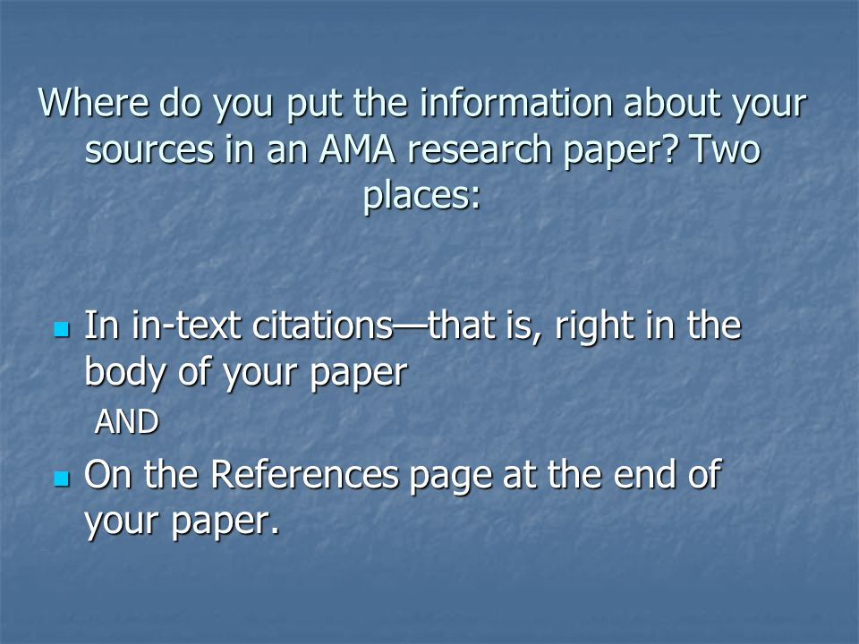 Where do you put the information about your sources in an AMA research paper Two places: