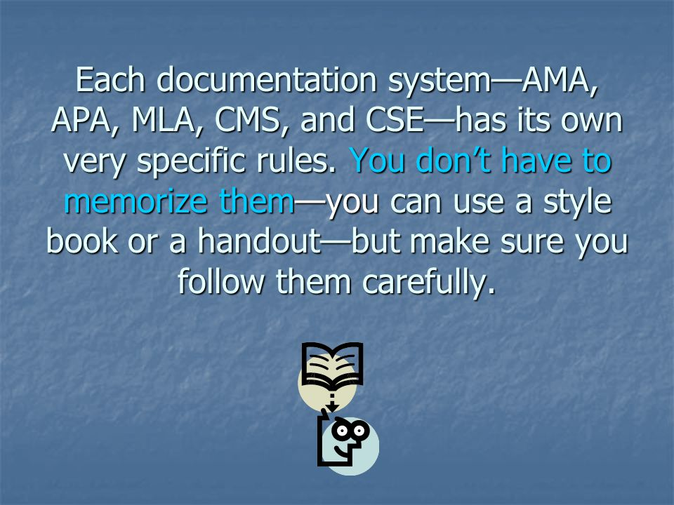 Each documentation system—AMA, APA, MLA, CMS, and CSE—has its own very specific rules.