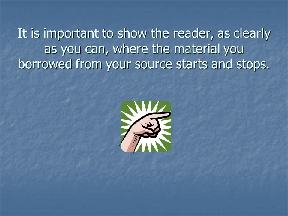 It is important to show the reader, as clearly as you can, where the material you borrowed from your source starts and stops.