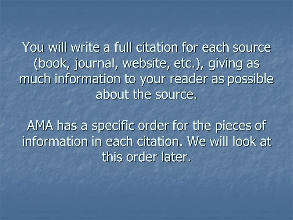 You will write a full citation for each source (book, journal, website, etc.), giving as much information to your reader as possible about the source.