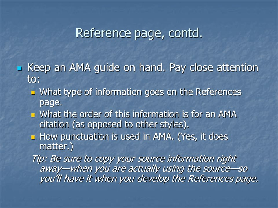 Reference page, contd. Keep an AMA guide on hand. Pay close attention to: What type of information goes on the References page.