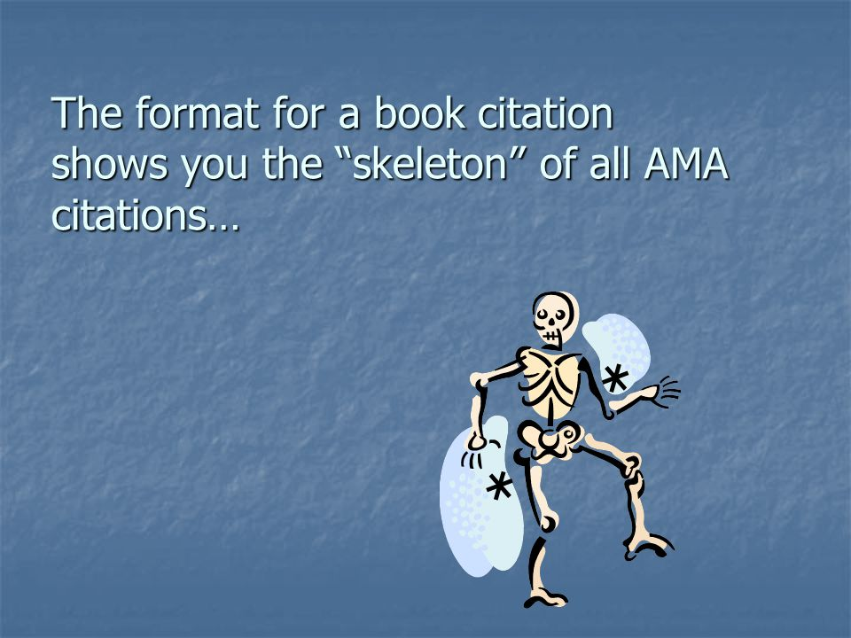 The format for a book citation shows you the skeleton of all AMA citations…