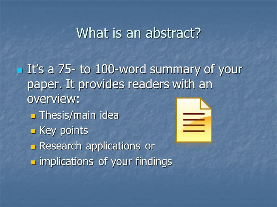 What is an abstract It's a 75- to 100-word summary of your paper. It provides readers with an overview: