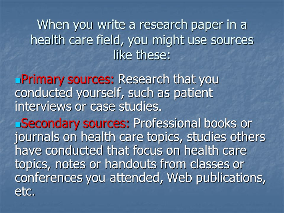 When you write a research paper in a health care field, you might use sources like these: