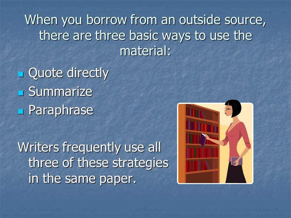 When you borrow from an outside source, there are three basic ways to use the material: