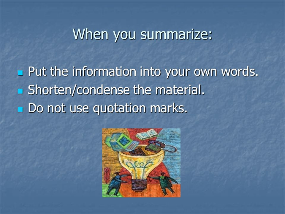 When you summarize: Put the information into your own words.