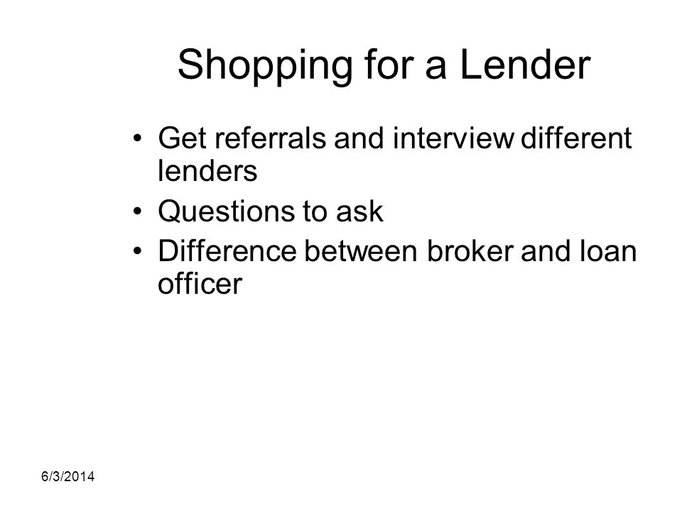 Shopping for a Lender Get referrals and interview different lenders