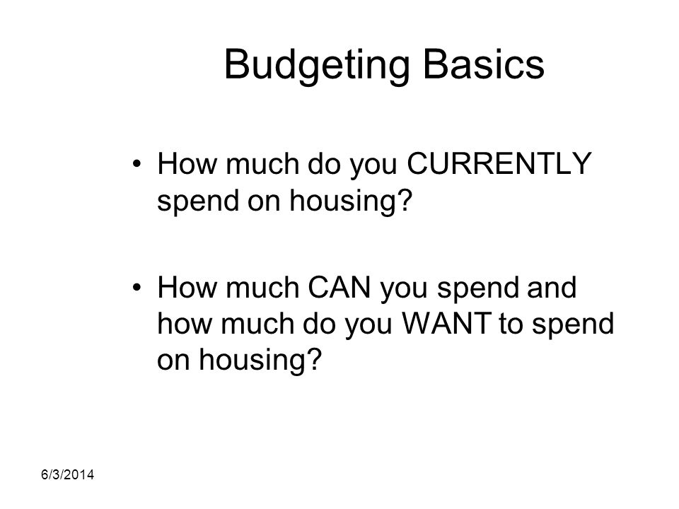 Budgeting Basics How much do you CURRENTLY spend on housing