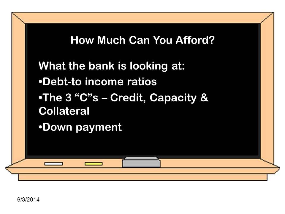 How Much Can You Afford What the bank is looking at: